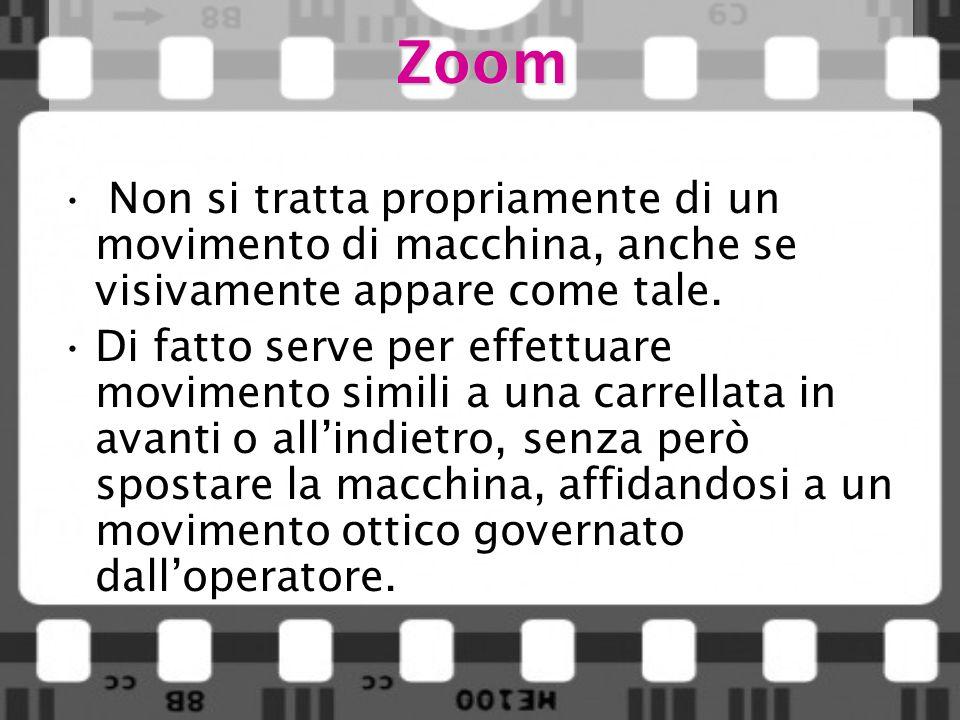 Zoom Non si tratta propriamente di un movimento di macchina, anche se visivamente appare come tale. Di fatto serve per effettuare movimento simili a u