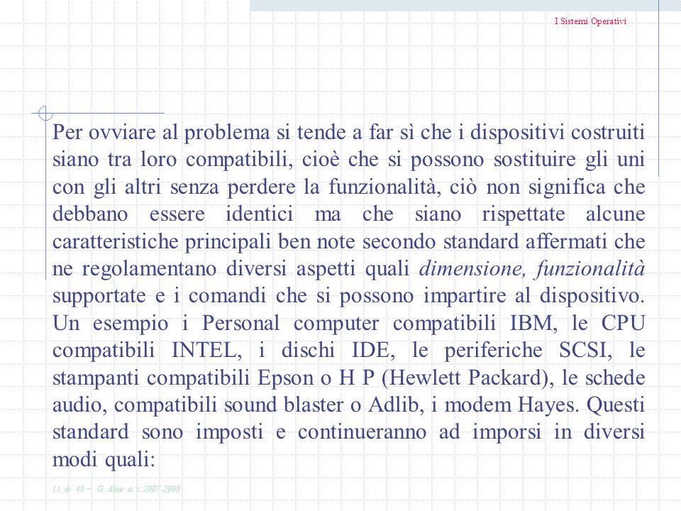 I Sistemi Operativi 11 di 49 - G. Aloe a. s. 2007-2008 Per ovviare al problema si tende a far sì che i dispositivi costruiti siano tra loro compatibil