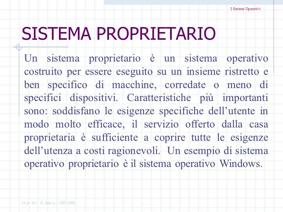 I Sistemi Operativi 14 di 49 - G. Aloe a. s. 2007-2008 Un sistema proprietario è un sistema operativo costruito per essere eseguito su un insieme rist