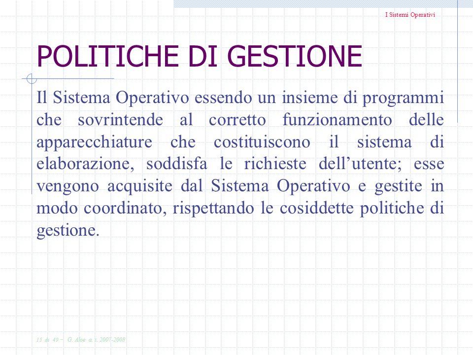 I Sistemi Operativi 15 di 49 - G. Aloe a. s. 2007-2008 POLITICHE DI GESTIONE Il Sistema Operativo essendo un insieme di programmi che sovrintende al c