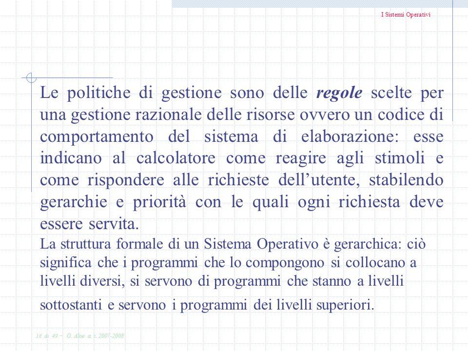 I Sistemi Operativi 16 di 49 - G. Aloe a. s. 2007-2008 Le politiche di gestione sono delle regole scelte per una gestione razionale delle risorse ovve