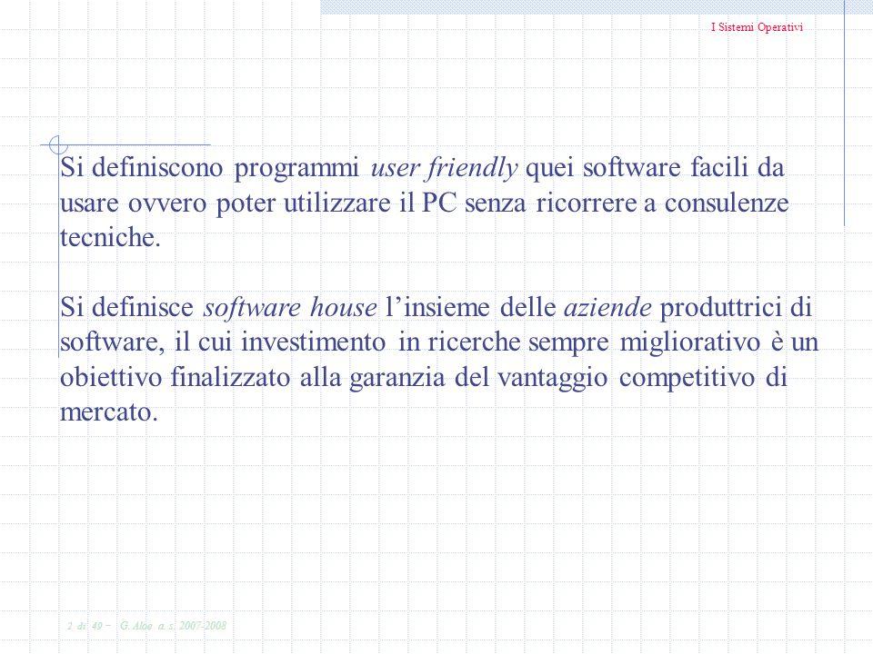 I Sistemi Operativi 2 di 49 - G. Aloe a. s. 2007-2008 Si definiscono programmi user friendly quei software facili da usare ovvero poter utilizzare il