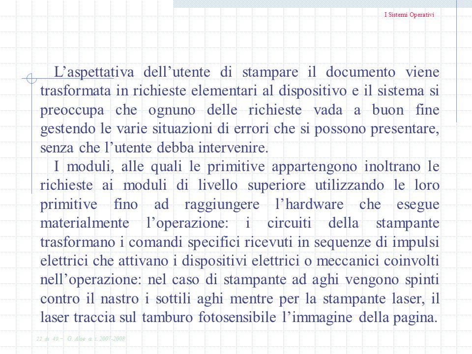 I Sistemi Operativi 22 di 49 - G. Aloe a. s. 2007-2008 Laspettativa dellutente di stampare il documento viene trasformata in richieste elementari al d