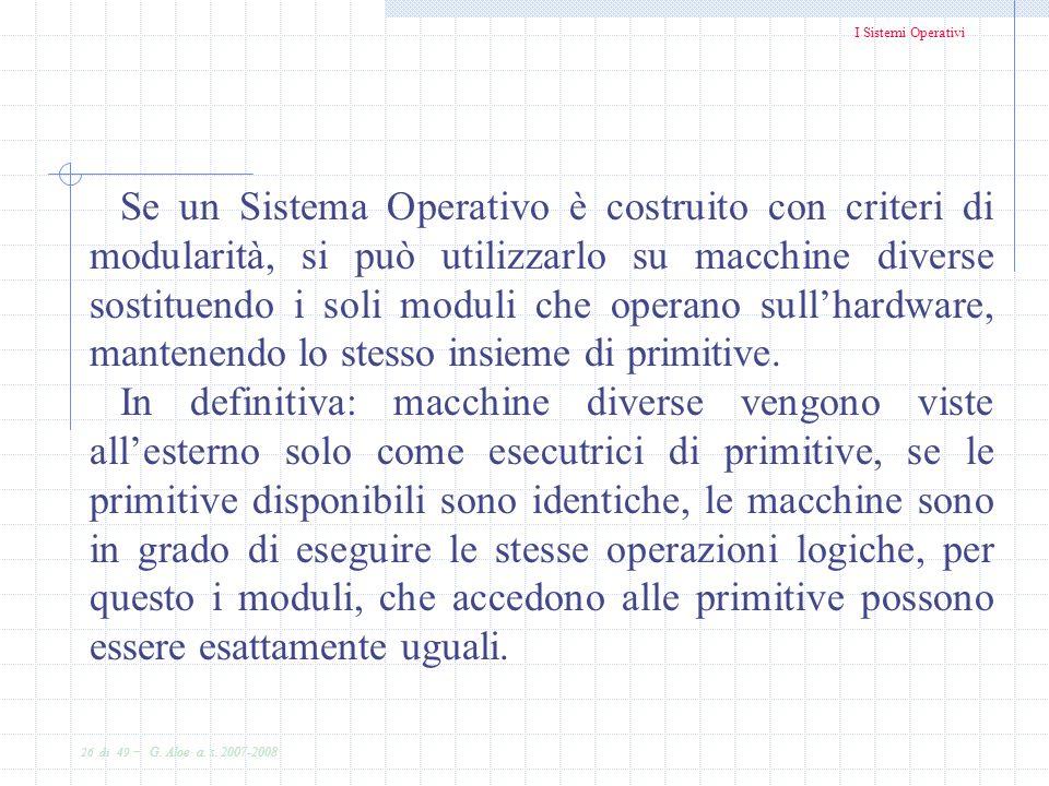 I Sistemi Operativi 26 di 49 - G. Aloe a. s. 2007-2008 Se un Sistema Operativo è costruito con criteri di modularità, si può utilizzarlo su macchine d