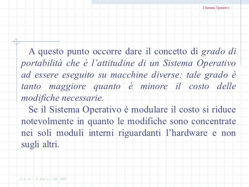 I Sistemi Operativi 27 di 49 - G. Aloe a. s. 2007-2008 A questo punto occorre dare il concetto di grado di portabilità che è lattitudine di un Sistema