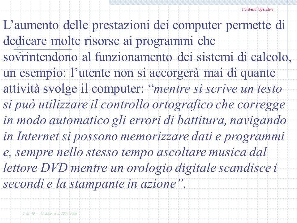 I Sistemi Operativi 3 di 49 - G. Aloe a. s. 2007-2008 Laumento delle prestazioni dei computer permette di dedicare molte risorse ai programmi che sovr