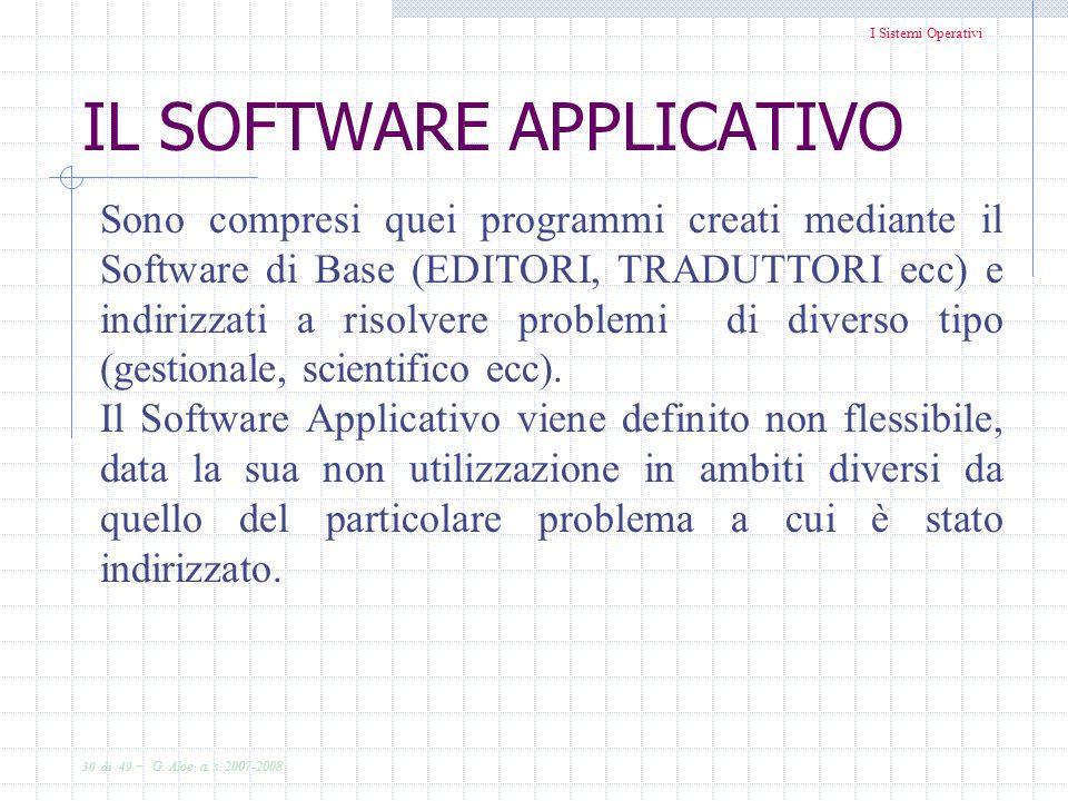 I Sistemi Operativi 30 di 49 - G. Aloe a. s. 2007-2008 IL SOFTWARE APPLICATIVO Sono compresi quei programmi creati mediante il Software di Base (EDITO