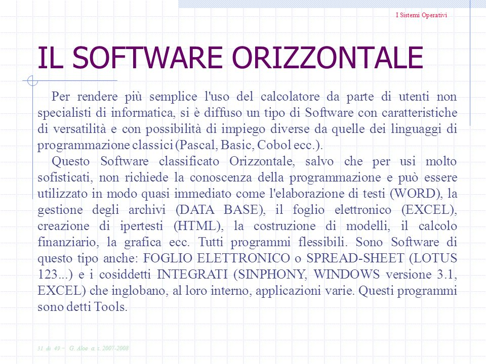 I Sistemi Operativi 31 di 49 - G. Aloe a. s. 2007-2008 IL SOFTWARE ORIZZONTALE Per rendere più semplice l'uso del calcolatore da parte di utenti non s