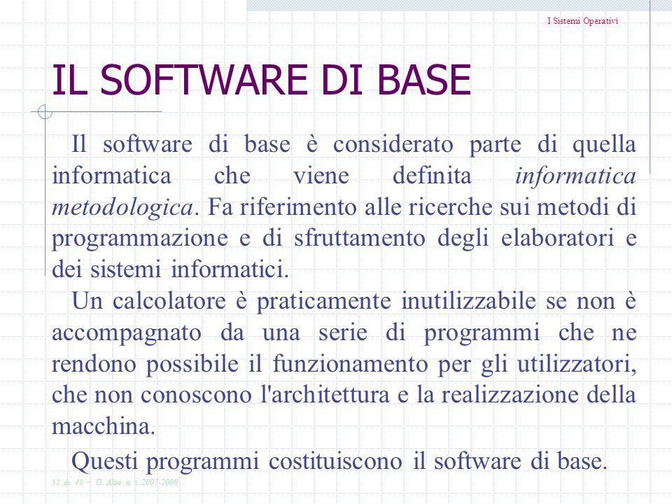 I Sistemi Operativi 32 di 49 - G. Aloe a. s. 2007-2008 IL SOFTWARE DI BASE Il software di base è considerato parte di quella informatica che viene def