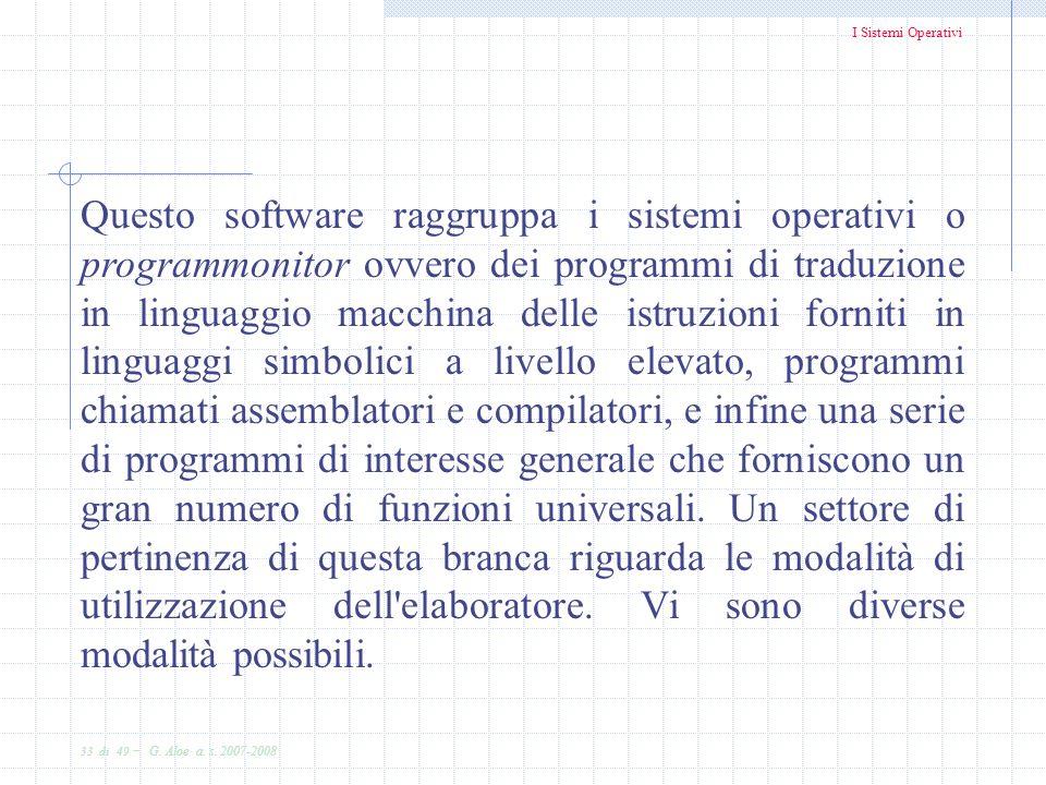 I Sistemi Operativi 33 di 49 - G. Aloe a. s. 2007-2008 Questo software raggruppa i sistemi operativi o programmonitor ovvero dei programmi di traduzi