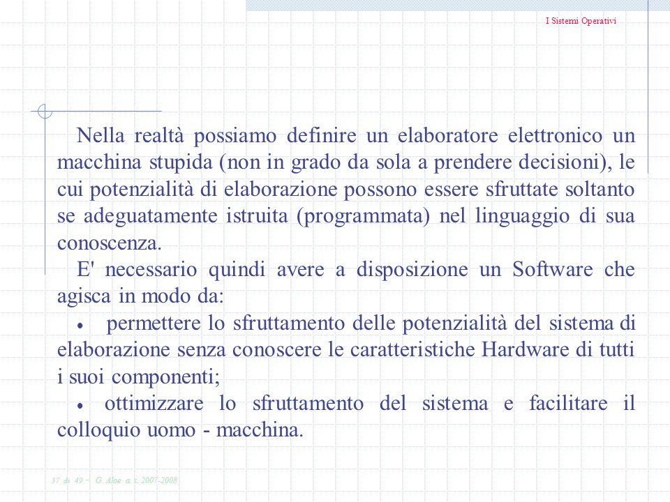 I Sistemi Operativi 37 di 49 - G. Aloe a. s. 2007-2008 Nella realtà possiamo definire un elaboratore elettronico un macchina stupida (non in grado da