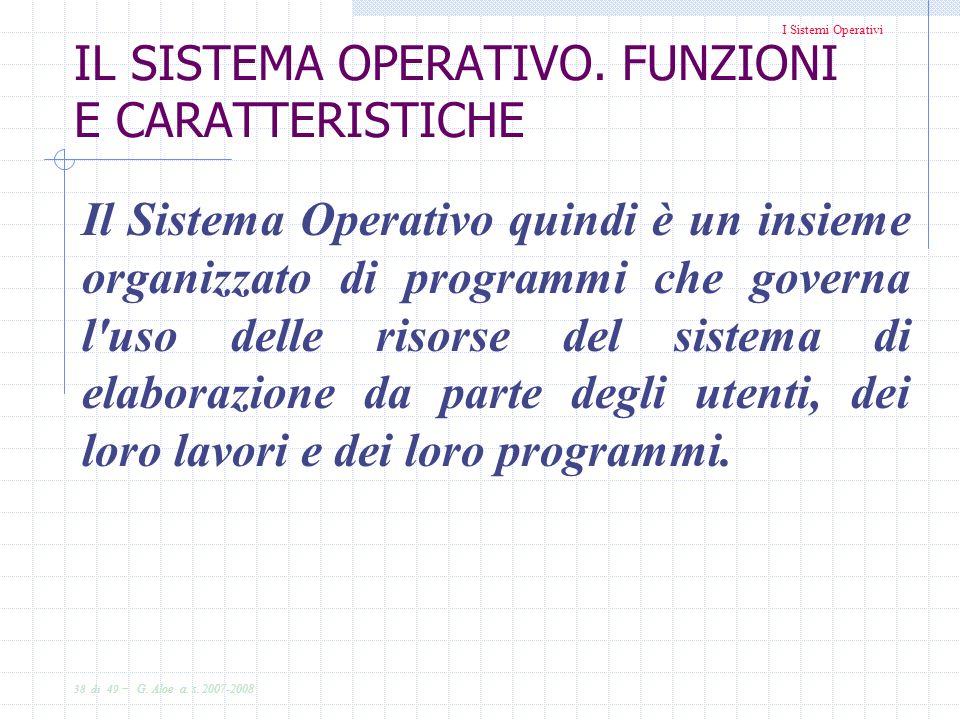 I Sistemi Operativi 38 di 49 - G. Aloe a. s. 2007-2008 IL SISTEMA OPERATIVO. FUNZIONI E CARATTERISTICHE Il Sistema Operativo quindi è un insieme organ