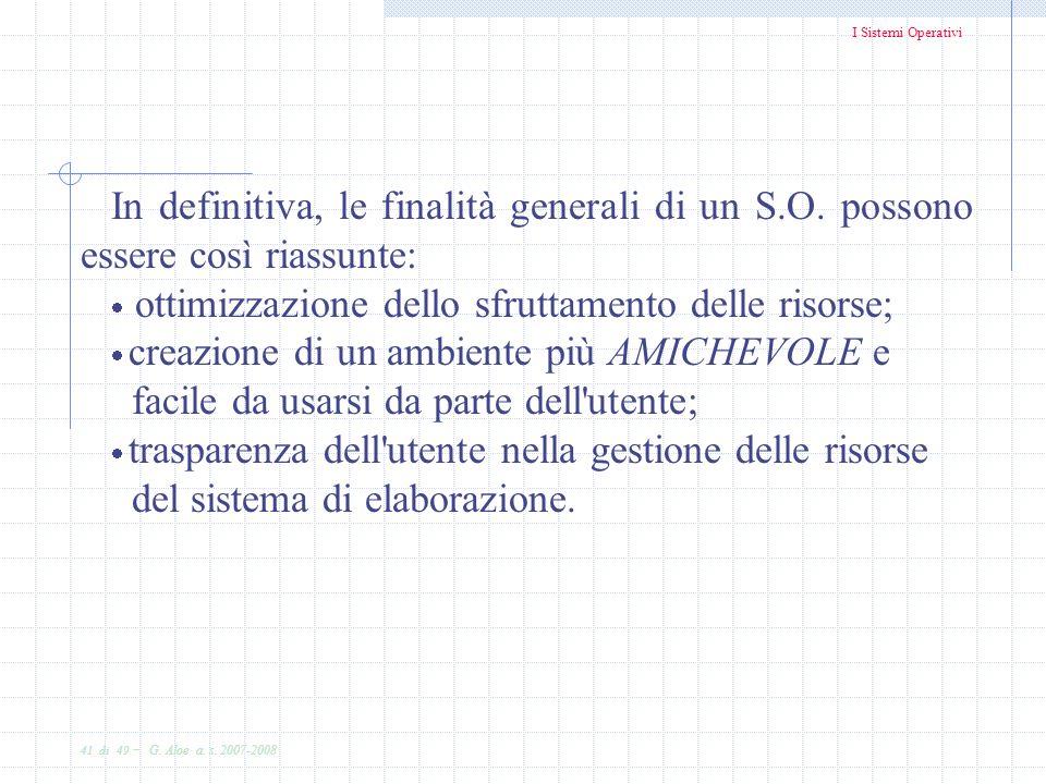 I Sistemi Operativi 41 di 49 - G. Aloe a. s. 2007-2008 In definitiva, le finalità generali di un S.O. possono essere così riassunte: ottimizzazione de