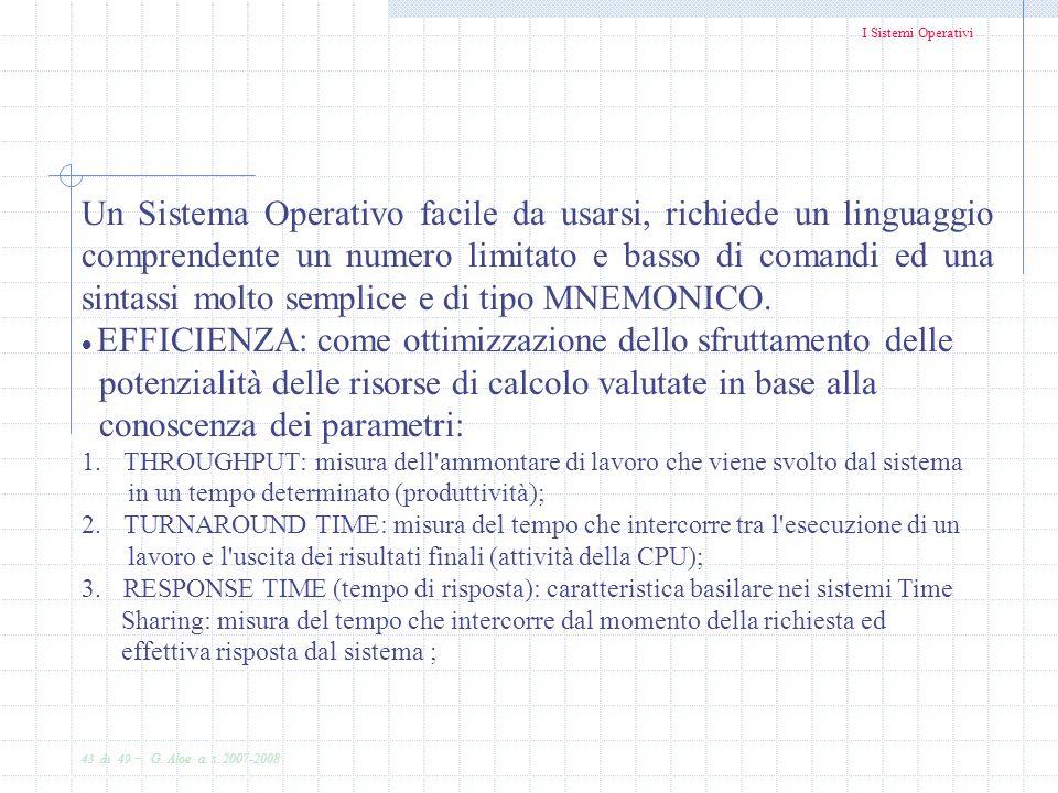 I Sistemi Operativi 43 di 49 - G. Aloe a. s. 2007-2008 Un Sistema Operativo facile da usarsi, richiede un linguaggio comprendente un numero limitato e