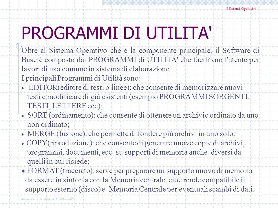 I Sistemi Operativi 46 di 49 - G. Aloe a. s. 2007-2008 PROGRAMMI DI UTILITA' Oltre al Sistema Operativo che è la componente principale, il Software di