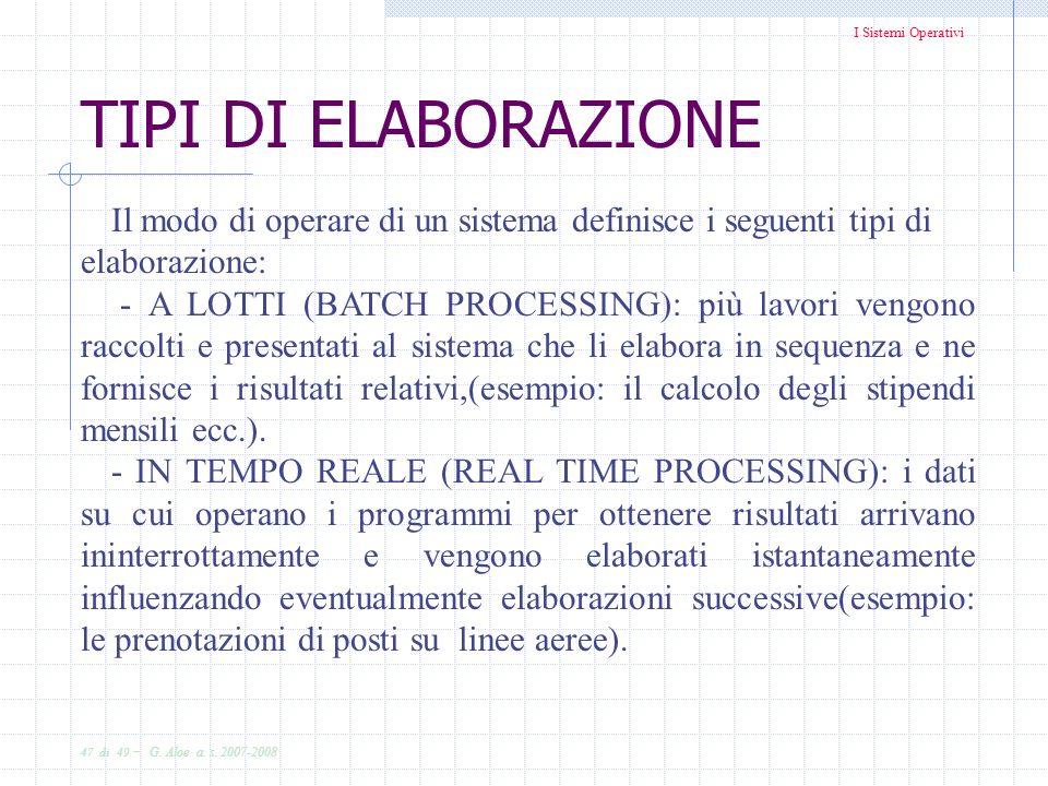 I Sistemi Operativi 47 di 49 - G. Aloe a. s. 2007-2008 TIPI DI ELABORAZIONE Il modo di operare di un sistema definisce i seguenti tipi di elaborazione