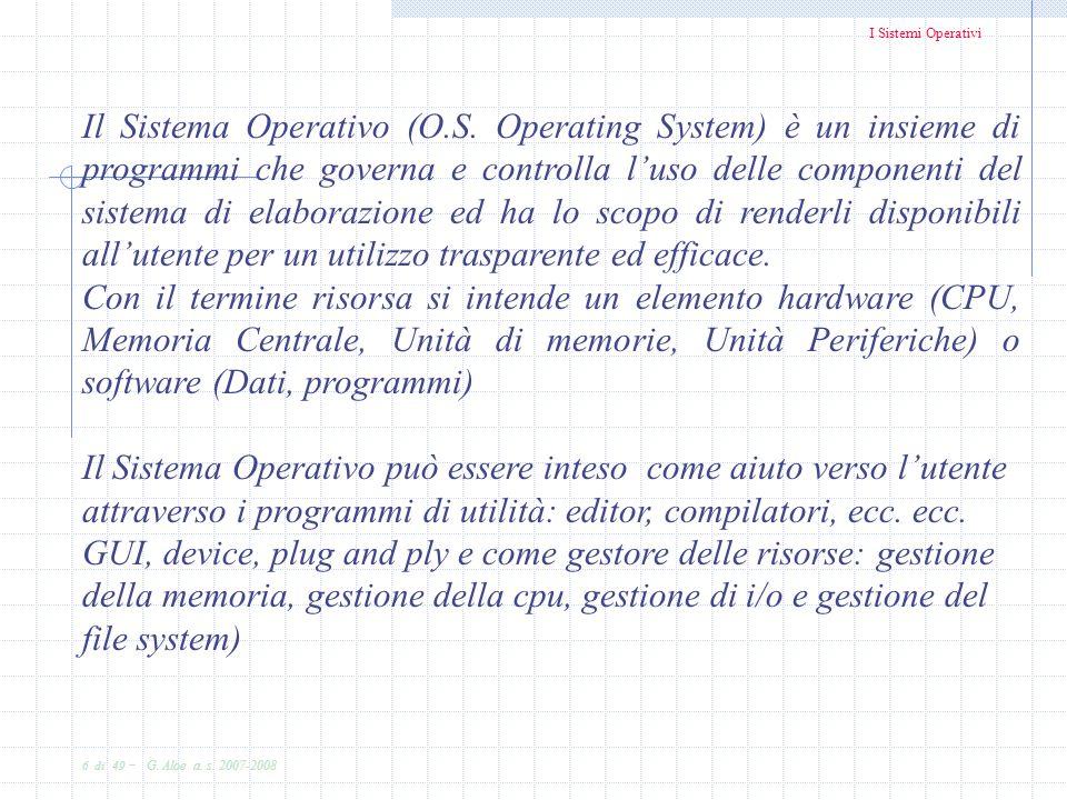 I Sistemi Operativi 6 di 49 - G. Aloe a. s. 2007-2008 Il Sistema Operativo (O.S. Operating System) è un insieme di programmi che governa e controlla l