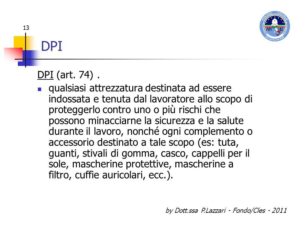 by Dott.ssa P.Lazzari - Fondo/Cles - 2011 13 DPI DPI (art. 74). qualsiasi attrezzatura destinata ad essere indossata e tenuta dal lavoratore allo scop