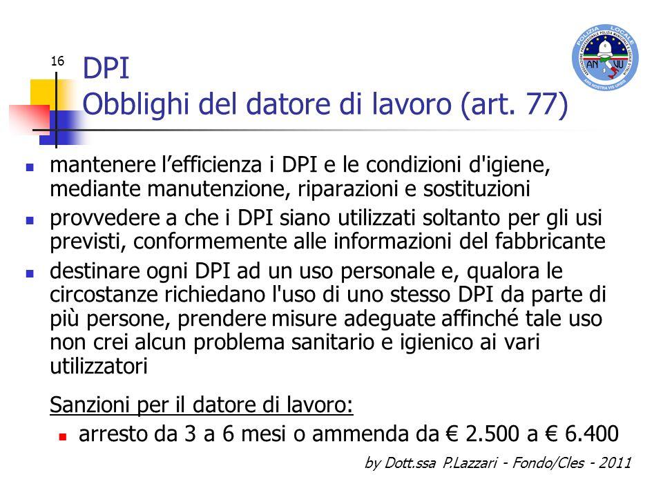 by Dott.ssa P.Lazzari - Fondo/Cles - 2011 16 DPI Obblighi del datore di lavoro (art. 77) mantenere lefficienza i DPI e le condizioni d'igiene, mediant