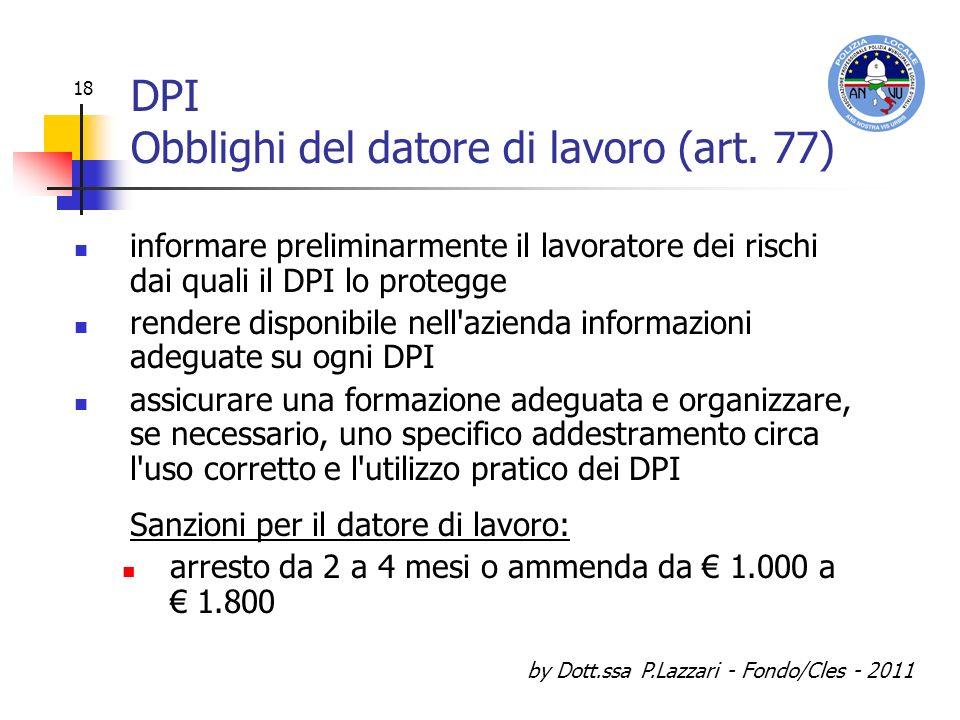 by Dott.ssa P.Lazzari - Fondo/Cles - 2011 18 DPI Obblighi del datore di lavoro (art. 77) informare preliminarmente il lavoratore dei rischi dai quali