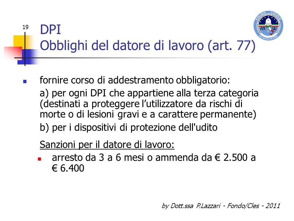 by Dott.ssa P.Lazzari - Fondo/Cles - 2011 19 DPI Obblighi del datore di lavoro (art. 77) fornire corso di addestramento obbligatorio: a) per ogni DPI