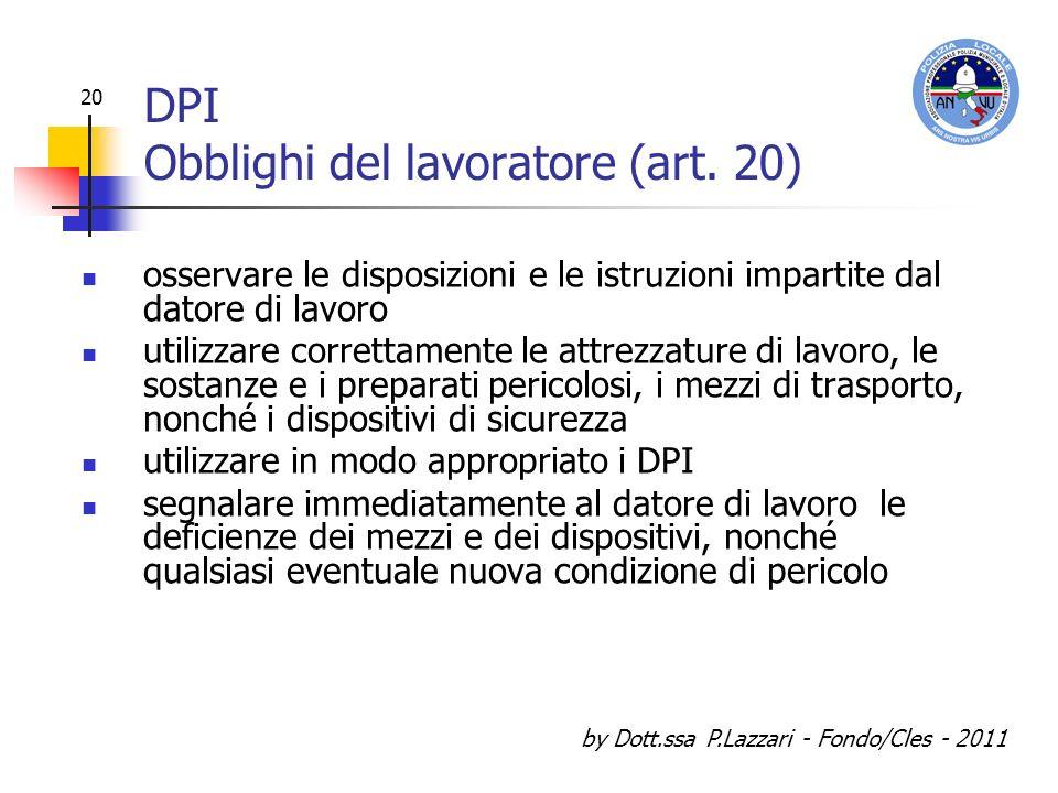 by Dott.ssa P.Lazzari - Fondo/Cles - 2011 20 DPI Obblighi del lavoratore (art. 20) osservare le disposizioni e le istruzioni impartite dal datore di l