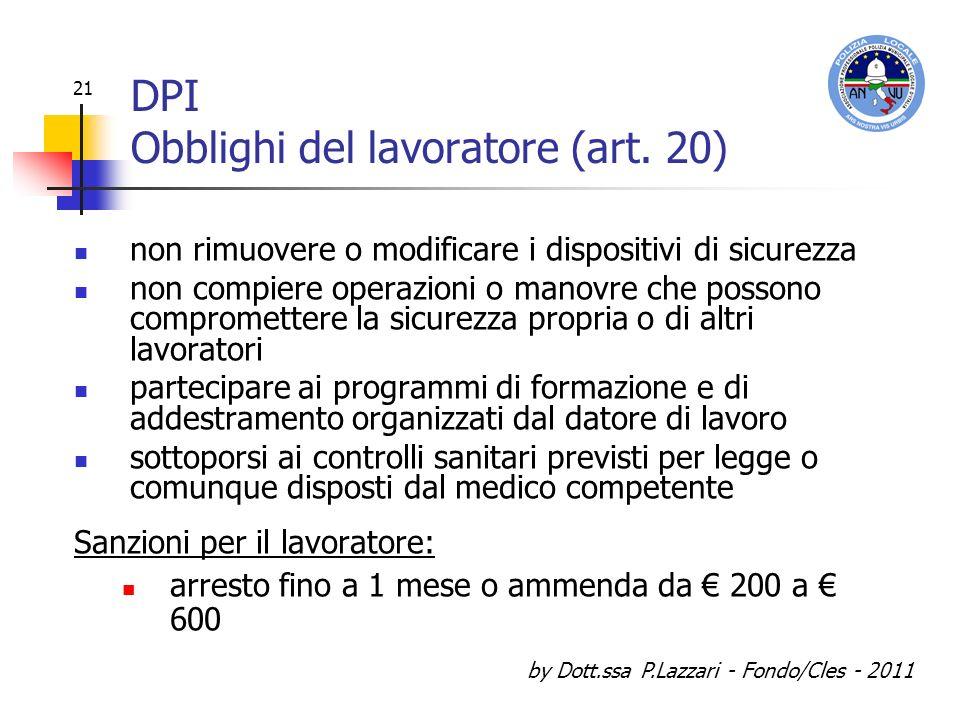 by Dott.ssa P.Lazzari - Fondo/Cles - 2011 21 DPI Obblighi del lavoratore (art. 20) non rimuovere o modificare i dispositivi di sicurezza non compiere