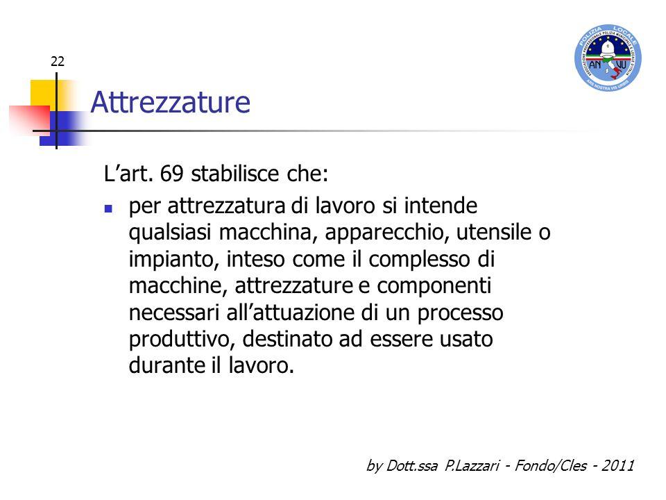 by Dott.ssa P.Lazzari - Fondo/Cles - 2011 22 Attrezzature Lart. 69 stabilisce che: per attrezzatura di lavoro si intende qualsiasi macchina, apparecch