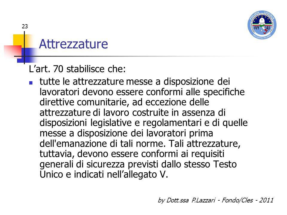 by Dott.ssa P.Lazzari - Fondo/Cles - 2011 23 Attrezzature Lart. 70 stabilisce che: tutte le attrezzature messe a disposizione dei lavoratori devono es
