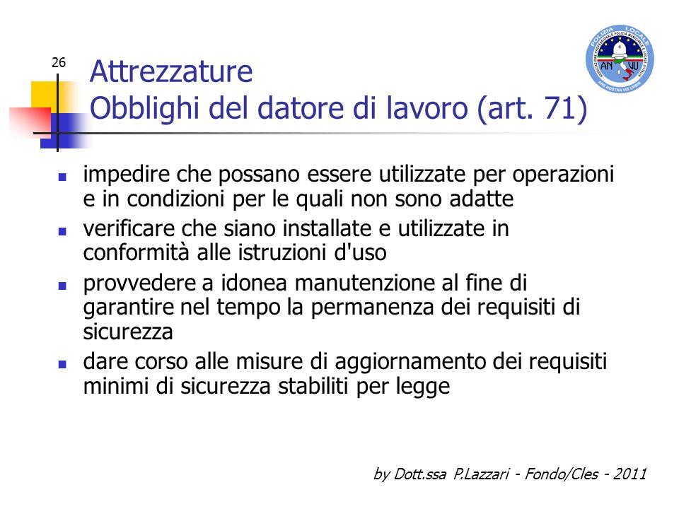 by Dott.ssa P.Lazzari - Fondo/Cles - 2011 26 Attrezzature Obblighi del datore di lavoro (art. 71) impedire che possano essere utilizzate per operazion