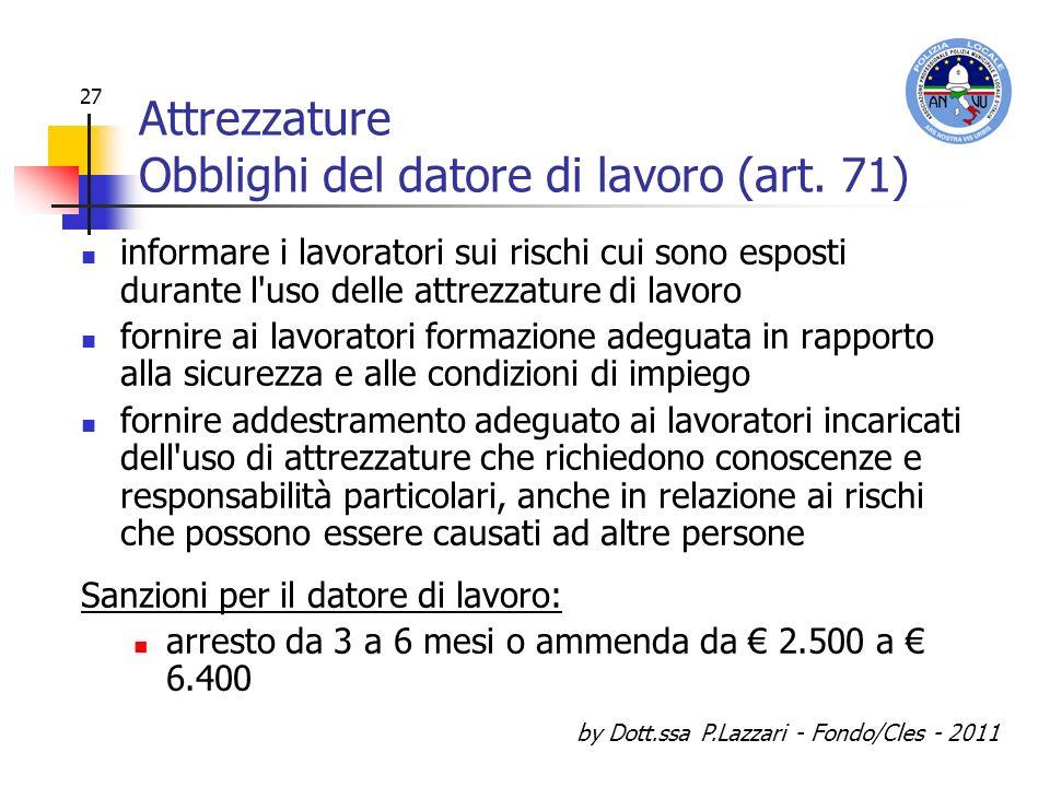 by Dott.ssa P.Lazzari - Fondo/Cles - 2011 27 Attrezzature Obblighi del datore di lavoro (art. 71) informare i lavoratori sui rischi cui sono esposti d