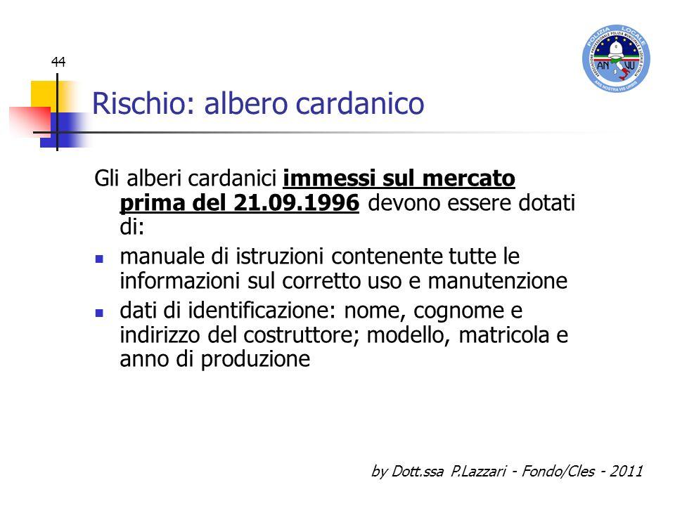 by Dott.ssa P.Lazzari - Fondo/Cles - 2011 44 Rischio: albero cardanico Gli alberi cardanici immessi sul mercato prima del 21.09.1996 devono essere dot