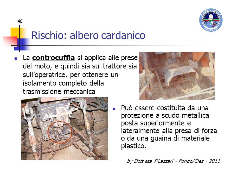 by Dott.ssa P.Lazzari - Fondo/Cles - 2011 48 Rischio: albero cardanico Può essere costituita da una protezione a scudo metallica posta superiormente e