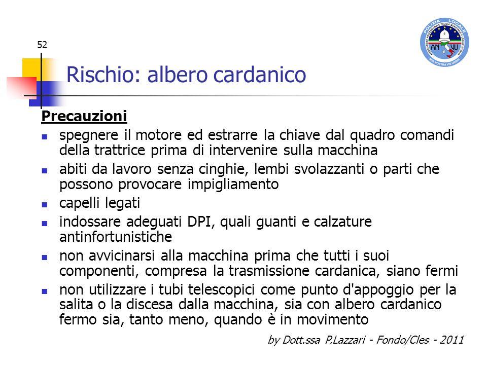 by Dott.ssa P.Lazzari - Fondo/Cles - 2011 52 Rischio: albero cardanico Precauzioni spegnere il motore ed estrarre la chiave dal quadro comandi della t