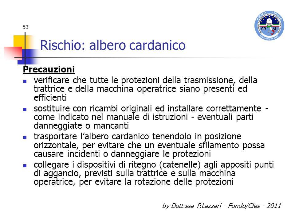 by Dott.ssa P.Lazzari - Fondo/Cles - 2011 53 Rischio: albero cardanico Precauzioni verificare che tutte le protezioni della trasmissione, della trattr