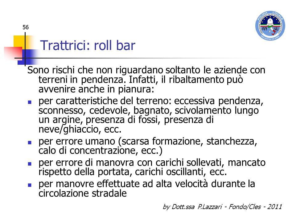 by Dott.ssa P.Lazzari - Fondo/Cles - 2011 56 Trattrici: roll bar Sono rischi che non riguardano soltanto le aziende con terreni in pendenza. Infatti,