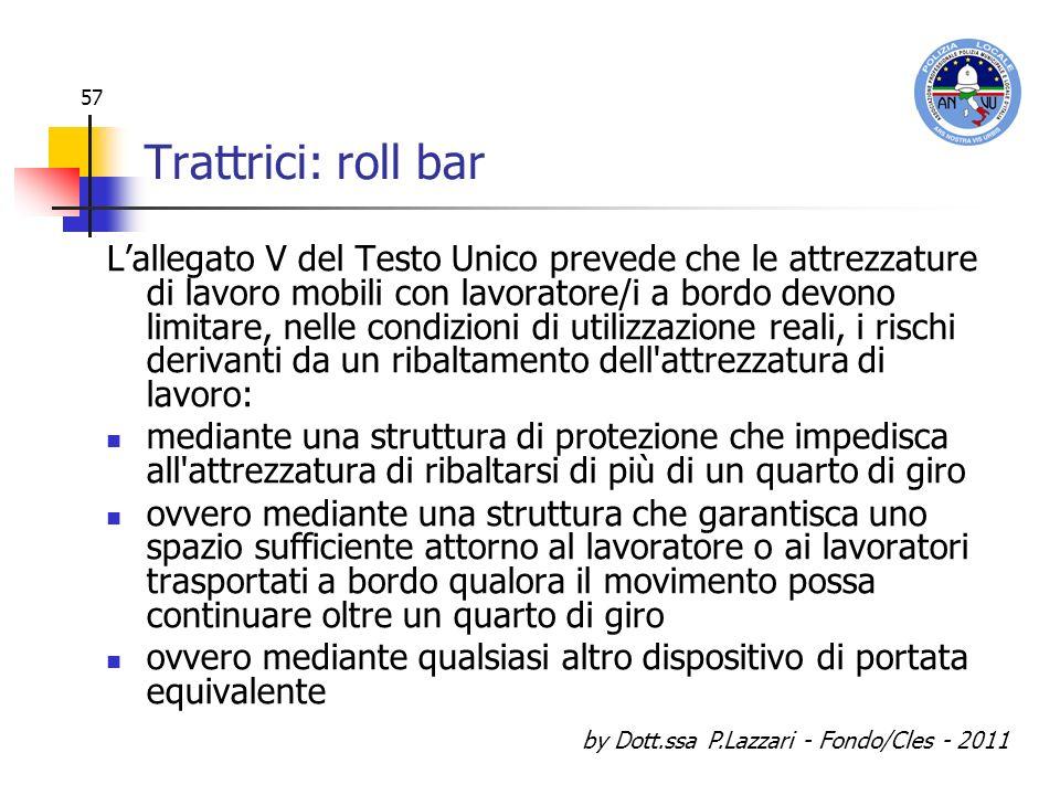 by Dott.ssa P.Lazzari - Fondo/Cles - 2011 57 Trattrici: roll bar Lallegato V del Testo Unico prevede che le attrezzature di lavoro mobili con lavorato