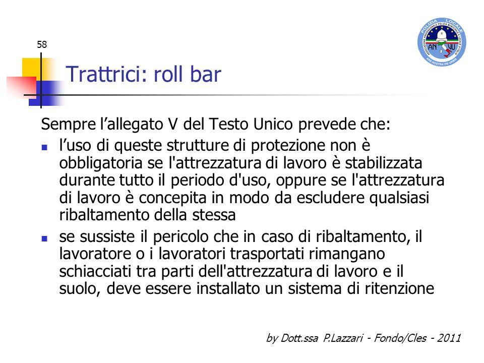 by Dott.ssa P.Lazzari - Fondo/Cles - 2011 58 Trattrici: roll bar Sempre lallegato V del Testo Unico prevede che: luso di queste strutture di protezion
