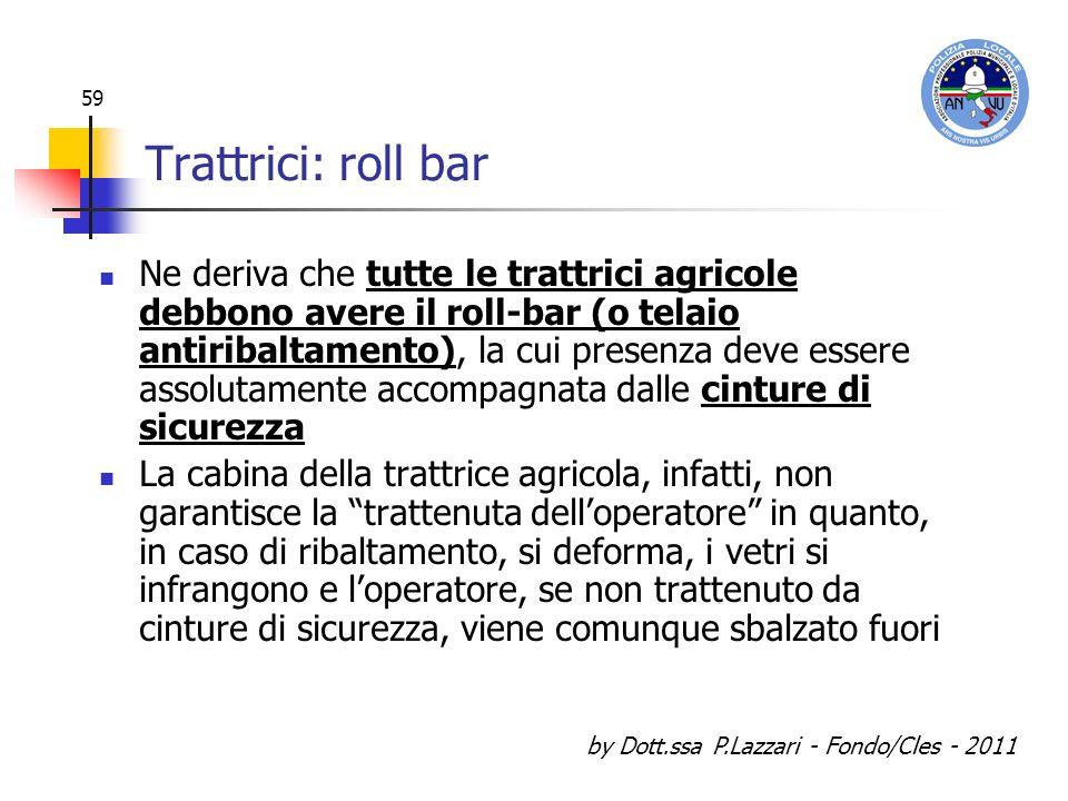 by Dott.ssa P.Lazzari - Fondo/Cles - 2011 59 Trattrici: roll bar Ne deriva che tutte le trattrici agricole debbono avere il roll-bar (o telaio antirib