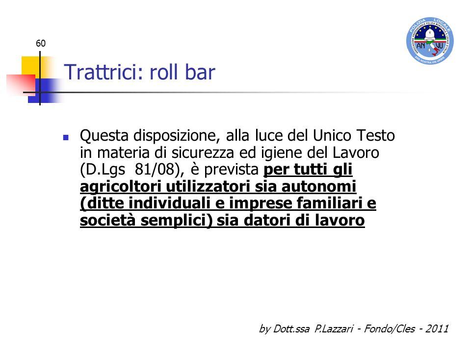 by Dott.ssa P.Lazzari - Fondo/Cles - 2011 60 Trattrici: roll bar Questa disposizione, alla luce del Unico Testo in materia di sicurezza ed igiene del