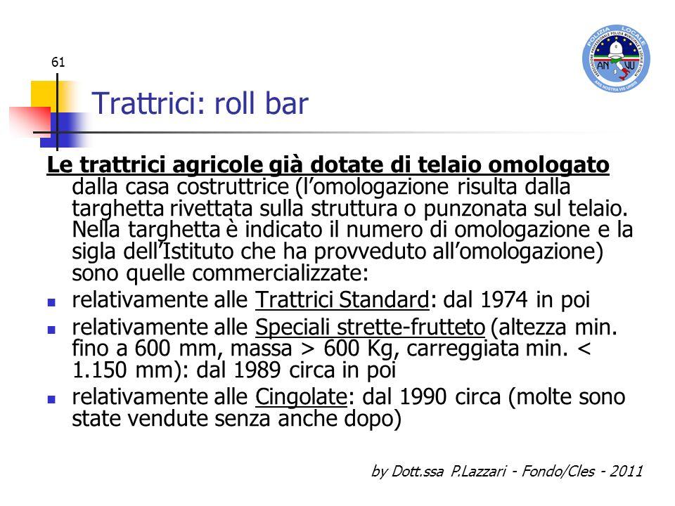 by Dott.ssa P.Lazzari - Fondo/Cles - 2011 61 Trattrici: roll bar Le trattrici agricole già dotate di telaio omologato dalla casa costruttrice (lomolog