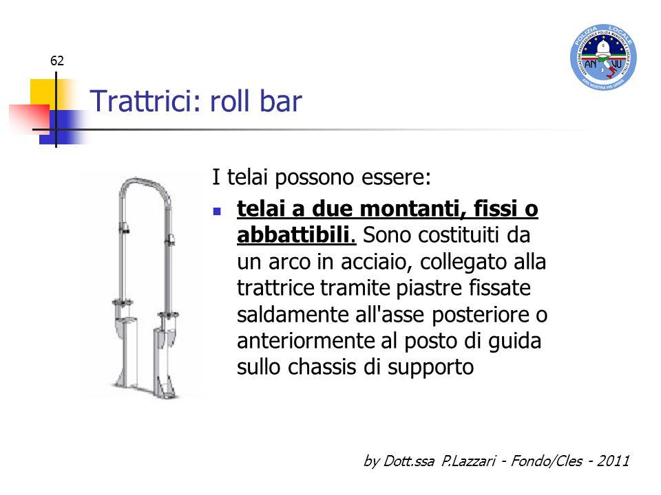 by Dott.ssa P.Lazzari - Fondo/Cles - 2011 62 Trattrici: roll bar I telai possono essere: telai a due montanti, fissi o abbattibili. Sono costituiti da