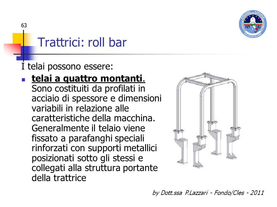by Dott.ssa P.Lazzari - Fondo/Cles - 2011 63 Trattrici: roll bar I telai possono essere: telai a quattro montanti. Sono costituiti da profilati in acc