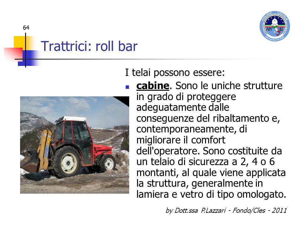 by Dott.ssa P.Lazzari - Fondo/Cles - 2011 64 Trattrici: roll bar I telai possono essere: cabine. Sono le uniche strutture in grado di proteggere adegu