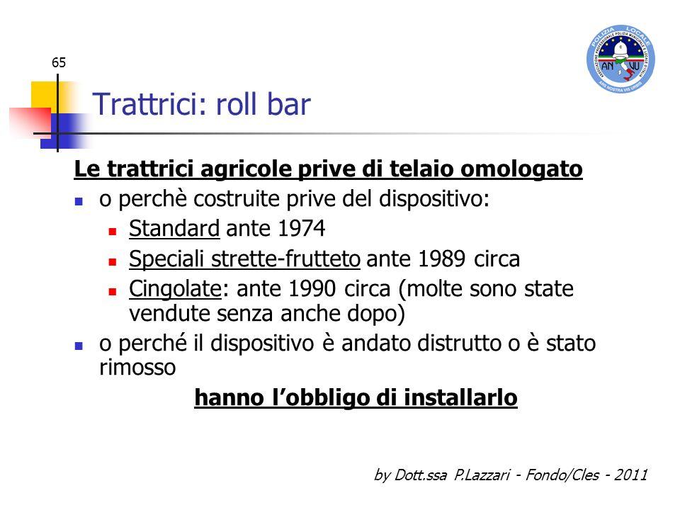 by Dott.ssa P.Lazzari - Fondo/Cles - 2011 65 Trattrici: roll bar Le trattrici agricole prive di telaio omologato o perchè costruite prive del disposit