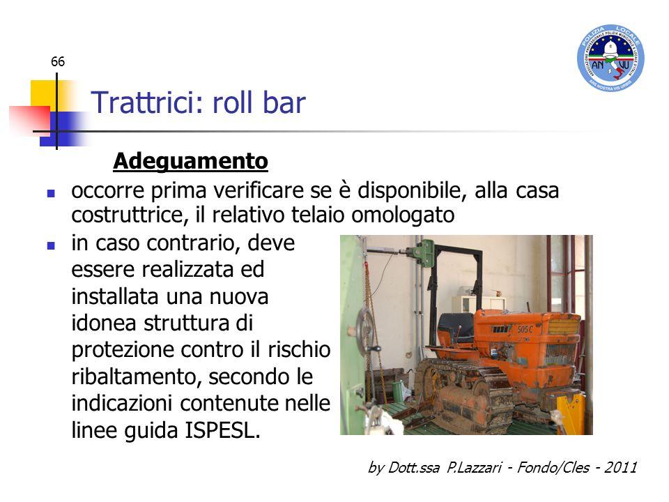 by Dott.ssa P.Lazzari - Fondo/Cles - 2011 66 Trattrici: roll bar in caso contrario, deve essere realizzata ed installata una nuova idonea struttura di