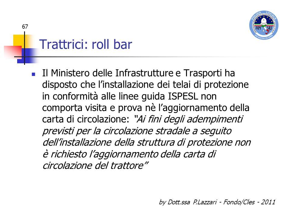 by Dott.ssa P.Lazzari - Fondo/Cles - 2011 67 Trattrici: roll bar Il Ministero delle Infrastrutture e Trasporti ha disposto che linstallazione dei tela