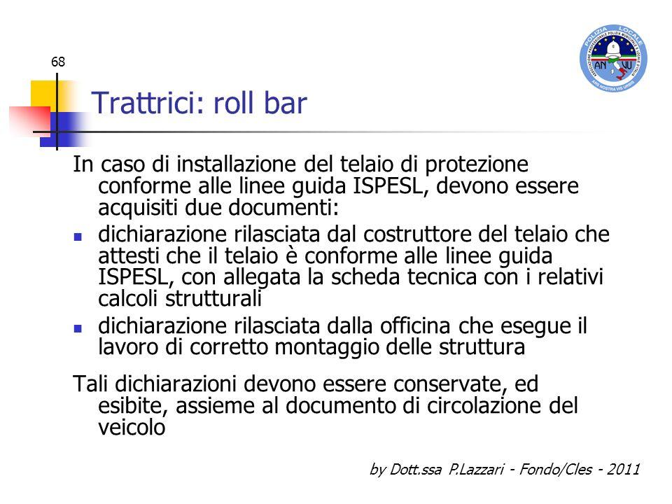 by Dott.ssa P.Lazzari - Fondo/Cles - 2011 68 Trattrici: roll bar In caso di installazione del telaio di protezione conforme alle linee guida ISPESL, d