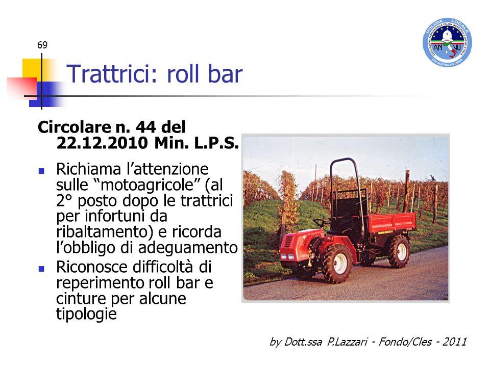 by Dott.ssa P.Lazzari - Fondo/Cles - 2011 69 Trattrici: roll bar Circolare n. 44 del 22.12.2010 Min. L.P.S. Richiama lattenzione sulle motoagricole (a