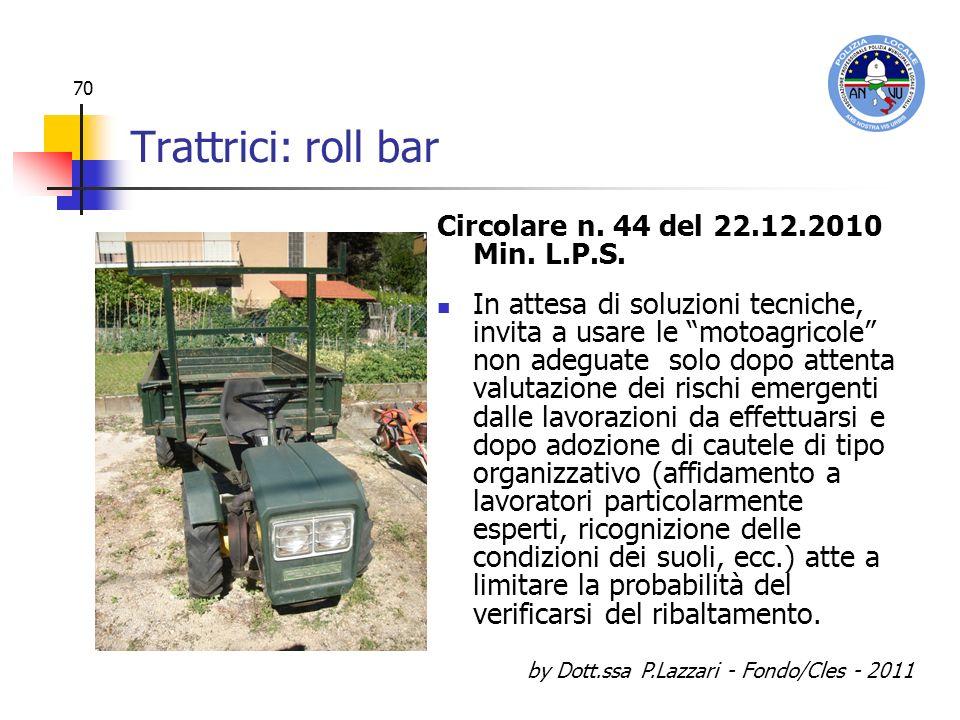 by Dott.ssa P.Lazzari - Fondo/Cles - 2011 70 Trattrici: roll bar Circolare n. 44 del 22.12.2010 Min. L.P.S. In attesa di soluzioni tecniche, invita a